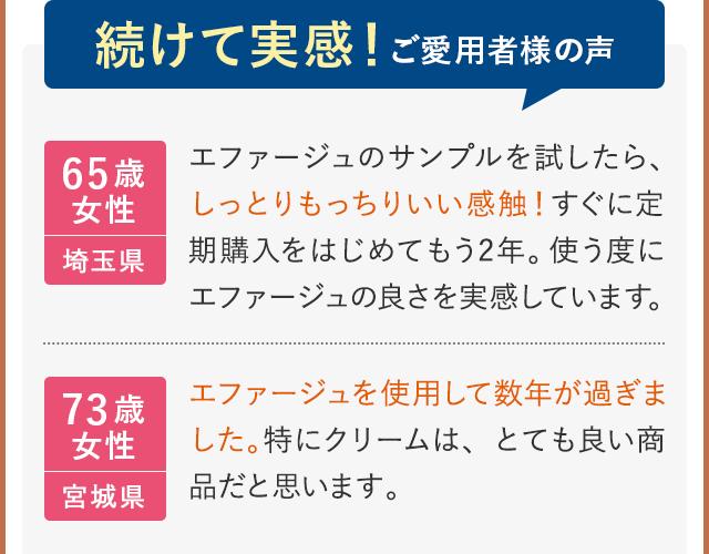 続けて実感!ご愛用者様の声 65歳女性 埼玉県 エファージュのサンプルを試したら、しっとりもっちりいい感触!すぐに定期購入をはじめてもう2年。使う度にエファージュの良さを実感しています。 73歳女性 宮城県 エファージュを使用して数年が過ぎました。特にクリームは、とても良い商品だと思います。